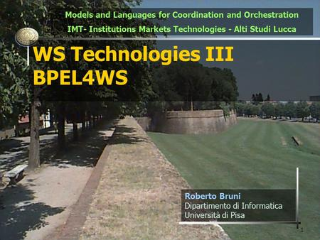 1 WS Technologies III BPEL4WS Roberto Bruni Dipartimento di Informatica Università di Pisa Models and Languages for Coordination and Orchestration IMT-