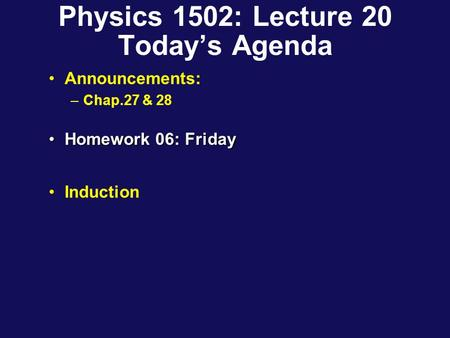 Physics 1502: Lecture 20 Today's Agenda Announcements: –Chap.27 & 28 Homework 06: FridayHomework 06: Friday Induction.