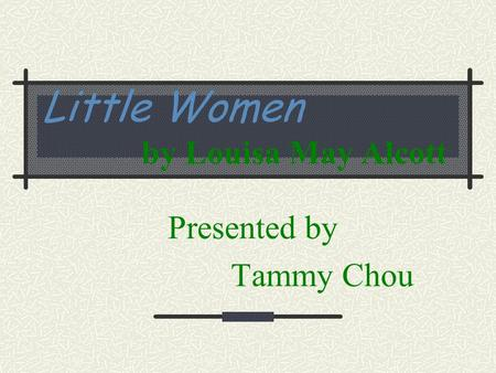 Little Women by Louisa May Alcott Presented by Tammy Chou.