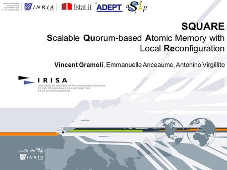 SQUARE Scalable Quorum-based Atomic Memory with Local Reconfiguration Vincent Gramoli, Emmanuelle Anceaume, Antonino Virgillito.