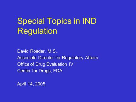 Special Topics in IND Regulation David Roeder, M.S. Associate Director for Regulatory Affairs Office of Drug Evaluation IV Center for Drugs, FDA April.