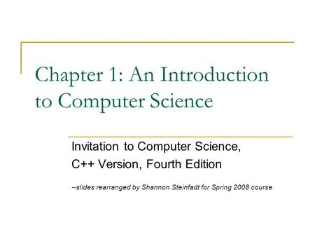 Chapter 1: An Introduction to Computer Science Invitation to Computer Science, C++ Version, Fourth Edition --slides rearranged by Shannon Steinfadt for.
