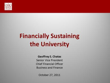 Financially Sustaining the University Geoffrey S. Chatas Senior Vice President Chief Financial Officer Business and Finance October 27, 2011.