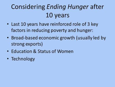 Considering Ending Hunger after 10 years Last 10 years have reinforced role of 3 key factors in reducing poverty and hunger: Broad-based economic growth.