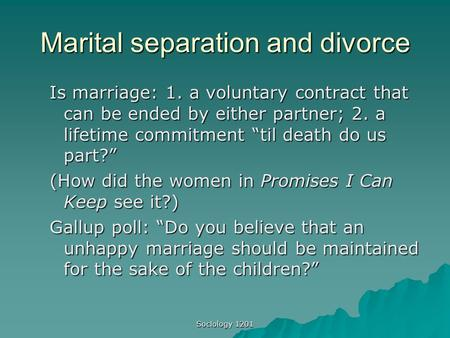 "Sociology 1201 Marital separation and divorce Is marriage: 1. a voluntary contract that can be ended by either partner; 2. a lifetime commitment ""til death."