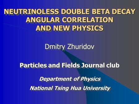 NEUTRINOLESS DOUBLE BETA DECAY ANGULAR CORRELATION AND NEW PHYSICS Dmitry Zhuridov Particles and Fields Journal club Department of Physics National Tsing.
