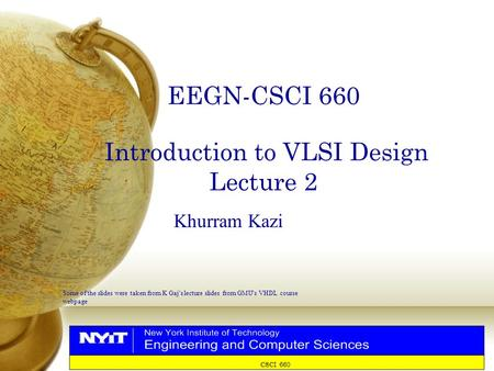 CSCI 660 EEGN-CSCI 660 Introduction to VLSI Design Lecture 2 Khurram Kazi Some of the slides were taken from K Gaj ' s lecture slides from GMU ' s VHDL.