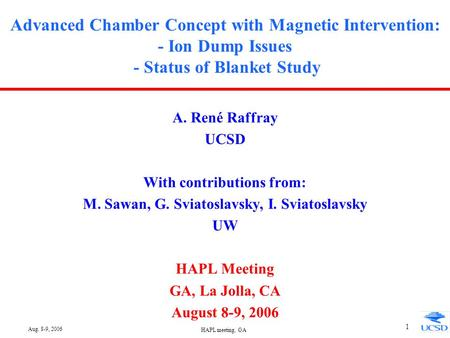 Aug. 8-9, 2006 HAPL meeting, GA 1 Advanced Chamber Concept with Magnetic Intervention: - Ion Dump Issues - Status of Blanket Study A. René Raffray UCSD.