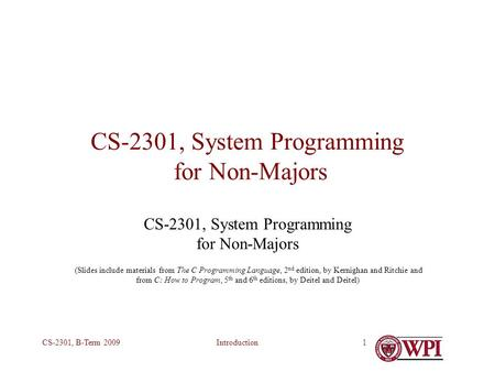 IntroductionCS-2301, B-Term 20091 CS-2301, System Programming for Non-Majors (Slides include materials from The C Programming Language, 2 nd edition, by.