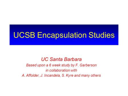 UCSB Encapsulation Studies UC Santa Barbara Based upon a 6 week study by F. Garberson in collaboration with A. Affolder, J. Incandela, S. Kyre and many.