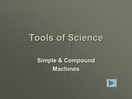 Tools of Science Simple & Compound Machines. Simple Machines Are:  Tools that make work easier.  They have few or no moving parts.  Machines that use.