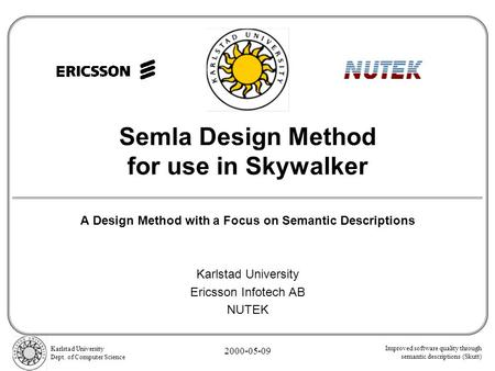 Improved software quality through semantic descriptions (Skutt) Karlstad University Dept. of Computer Science 2000-05-09 Semla Design Method for use in.
