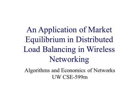 Title Page An Application of Market Equilibrium in Distributed Load Balancing in Wireless Networking Algorithms and Economics of Networks UW CSE-599m.