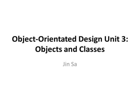Object-Orientated Design Unit 3: Objects and Classes Jin Sa.