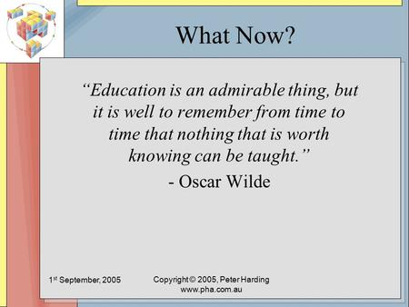 "1 st September, 2005 Copyright © 2005, Peter Harding www.pha.com.au What Now? ""Education is an admirable thing, but it is well to remember from time to."