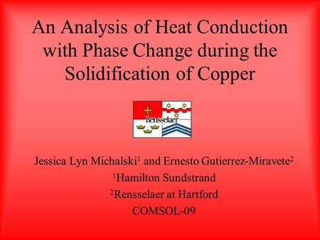 An Analysis of Heat Conduction with Phase Change during the Solidification of Copper Jessica Lyn Michalski 1 and Ernesto Gutierrez-Miravete 2 1 Hamilton.