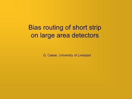 Bias routing of short strip on large area detectors G. Casse, University of Liverpool.