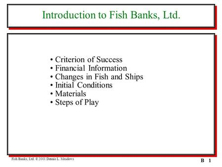 1B Introduction to Fish Banks, Ltd. Criterion of Success Financial Information Changes in Fish and Ships Initial Conditions Materials Steps of Play Fish.