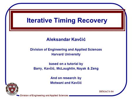 Division of Engineering and Applied Sciences DIMACS-04 Iterative Timing Recovery Aleksandar Kavčić Division of Engineering and Applied Sciences Harvard.