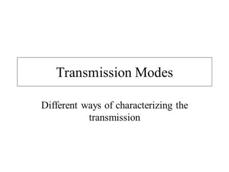 Transmission Modes Different ways of characterizing the transmission.