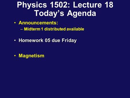 Physics 1502: Lecture 18 Today's Agenda Announcements: –Midterm 1 distributed available Homework 05 due FridayHomework 05 due Friday Magnetism.