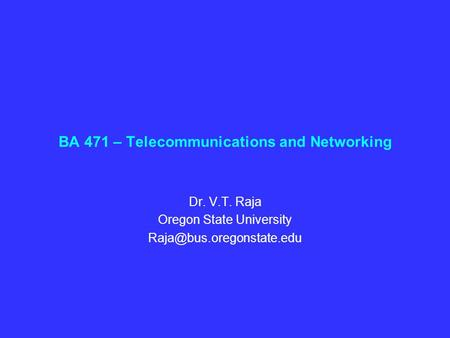 BA 471 – Telecommunications and Networking Dr. V.T. Raja Oregon State University