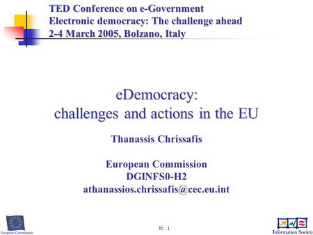 TC - 1 eDemocracy: challenges and actions in the EU Thanassis Chrissafis European Commission DGINFS0-H2 TED Conference.