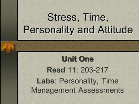 Stress, Time, Personality and Attitude Unit One Read 11: 203-217 Labs: Personality, Time Management Assessments.