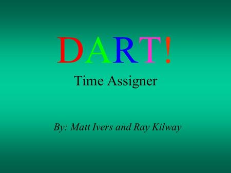 DART! Time Assigner By: Matt Ivers and Ray Kilway.