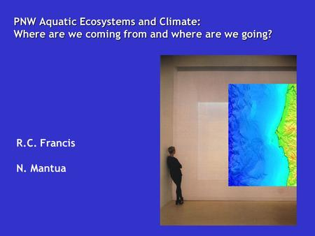 PNW Aquatic Ecosystems and Climate: Where are we coming from and where are we going? R.C. Francis N. Mantua.