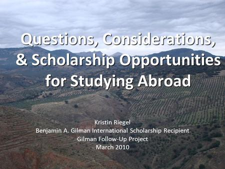 Questions, Considerations, & Scholarship Opportunities for Studying Abroad Kristin Riegel Benjamin A. Gilman International Scholarship Recipient Gilman.
