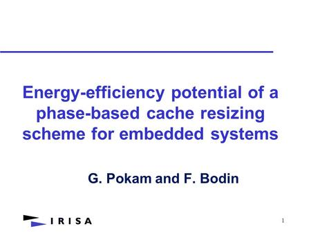 1 Energy-efficiency potential of a phase-based cache resizing scheme for embedded systems G. Pokam and F. Bodin.