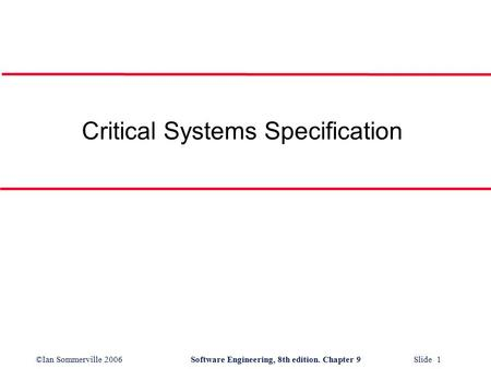 ©Ian Sommerville 2006Software Engineering, 8th edition. Chapter 9 Slide 1 Critical Systems Specification.