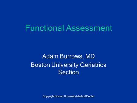 Functional Assessment Adam Burrows, MD Boston University Geriatrics Section Copyright Boston University Medical Center.