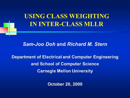 1 USING CLASS WEIGHTING IN INTER-CLASS MLLR Sam-Joo Doh and Richard M. Stern Department of Electrical and Computer Engineering and School of Computer Science.