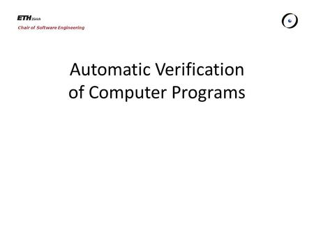 Chair of Software Engineering Automatic Verification of Computer Programs.
