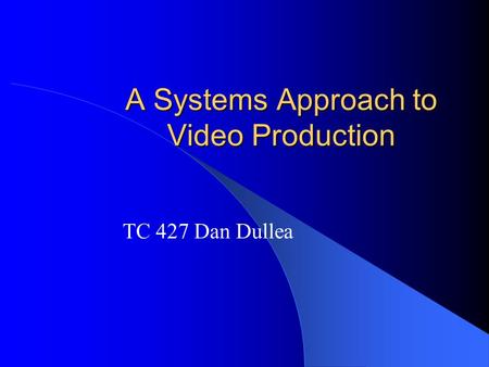 A Systems Approach to Video Production TC 427 Dan Dullea.