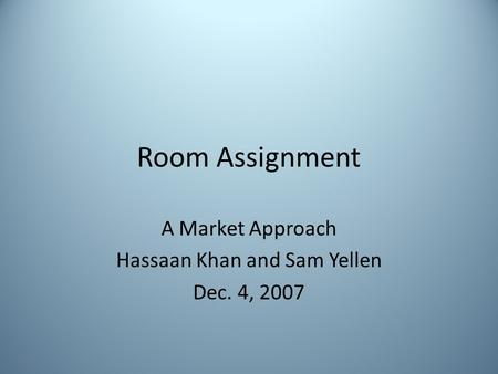 Room Assignment A Market Approach Hassaan Khan and Sam Yellen Dec. 4, 2007.