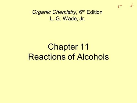 _  +  Chapter 11 Reactions of Alcohols Organic Chemistry, 6 th Edition L. G. Wade, Jr.