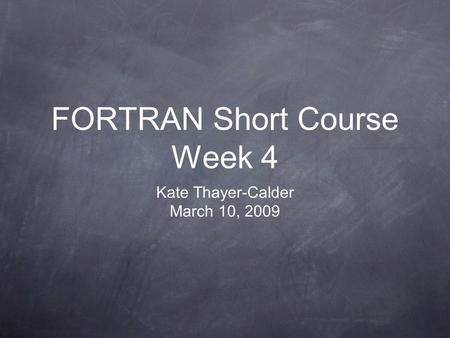 FORTRAN Short Course Week 4 Kate Thayer-Calder March 10, 2009.