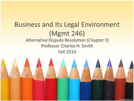 Business and Its Legal Environment (Mgmt 246) Alternative Dispute Resolution (Chapter 3) Professor Charles H. Smith Fall 2010.