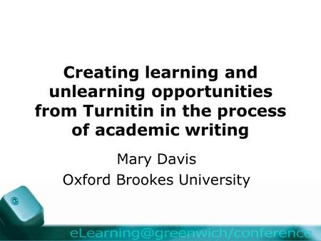 Creating learning and unlearning opportunities from Turnitin in the process of academic writing Mary Davis Oxford Brookes University.