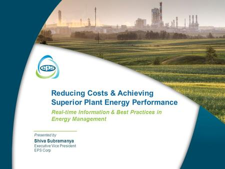 Reducing Costs & Achieving Superior Plant Energy Performance Real-time Information & Best Practices in Energy Management Presented by Shiva Subramanya.
