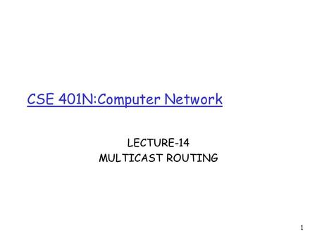 1 CSE 401N:Computer Network LECTURE-14 MULTICAST ROUTING.