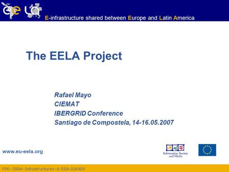 FP6−2004−Infrastructures−6-SSA-026409 www.eu-eela.org E-infrastructure shared between Europe and Latin America The EELA Project Rafael Mayo CIEMAT IBERGRID.
