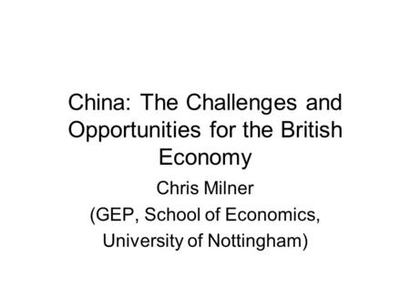 China: The Challenges and Opportunities for the British Economy Chris Milner (GEP, School of Economics, University of Nottingham)