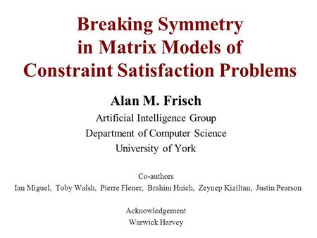 Alan M. Frisch Artificial Intelligence Group Department of Computer Science University of York Co-authors Ian Miguel, Toby Walsh, Pierre Flener, Brahim.