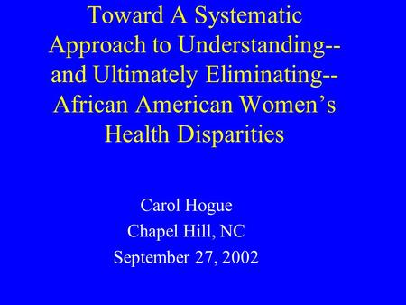 Toward A Systematic Approach to Understanding-- and Ultimately Eliminating-- African American Women's Health Disparities Carol Hogue Chapel Hill, NC September.