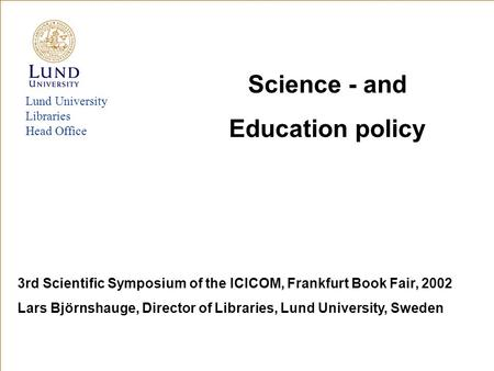 Lund University Libraries Head Office Science - and Education policy 3rd Scientific Symposium of the ICICOM, Frankfurt Book Fair, 2002 Lars Björnshauge,