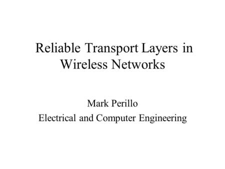 Reliable Transport Layers in Wireless Networks Mark Perillo Electrical and Computer Engineering.